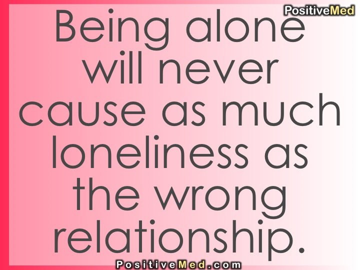 Being alone will never cause as much loneliness as the wrong ...