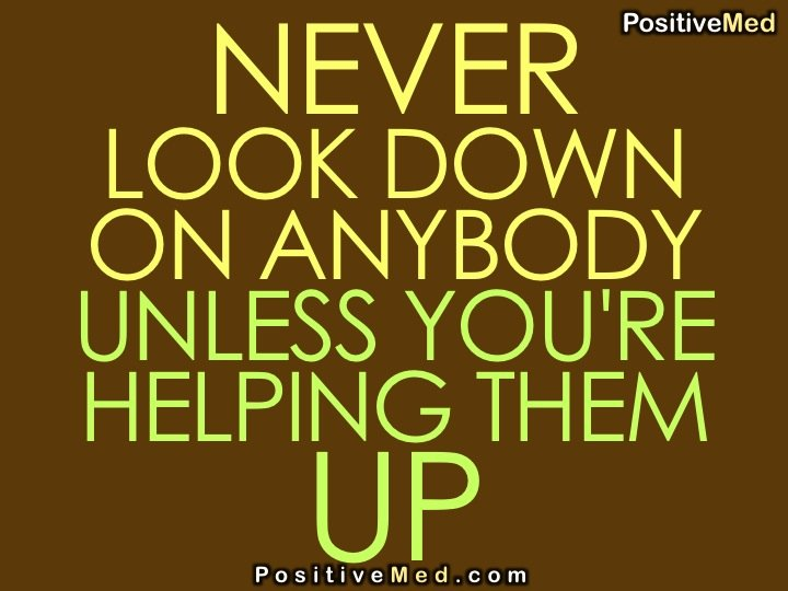 """never look down on someone unless your helping them up """"never look down on someone unless your helping them up"""" enter """"never look down on someone unless your helping them up."""