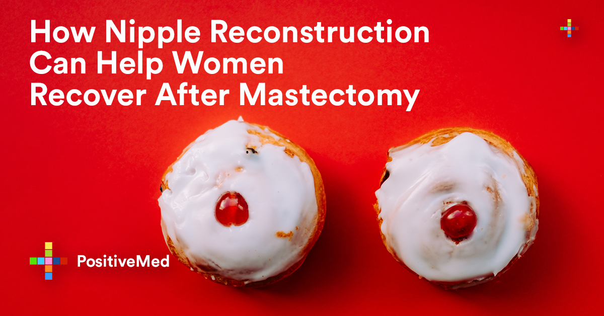 How Nipple Reconstruction Can Help Women Recover After Mastectomy