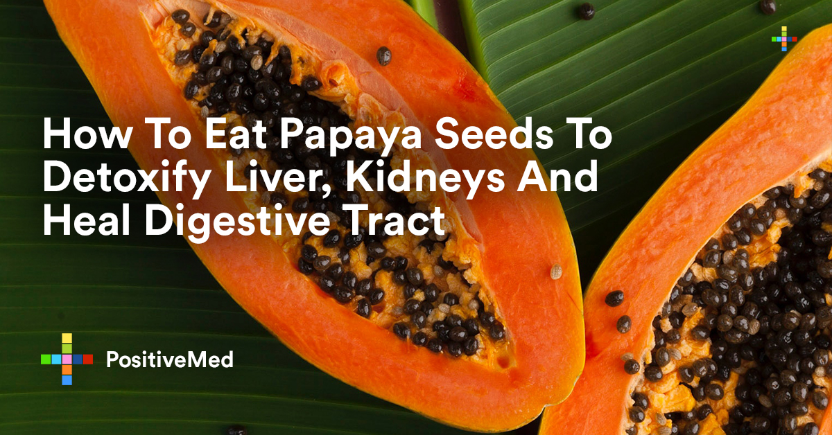How To Eat Papaya Seeds To Detoxify Liver Kidneys And